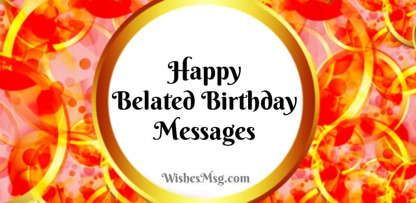 Belated Birthday Wishes, Messages and Greetings - WishesMsg