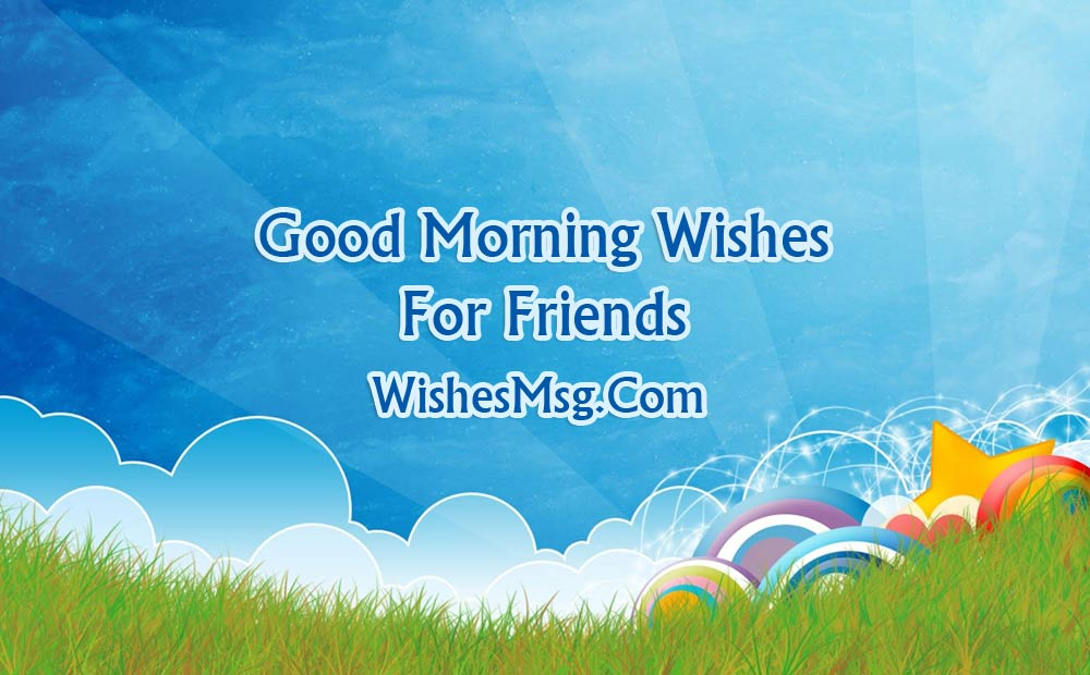 good morning message for friends - morning wishes