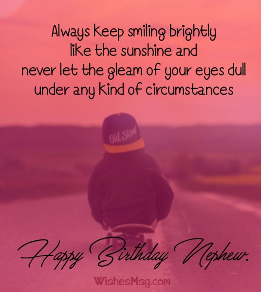 Always Keep Smiling Brightly Like The Sunshine And Never Let Gleam Of Your Eyes Dull Under Any Kind Circumstances Happy Birthday Nephew